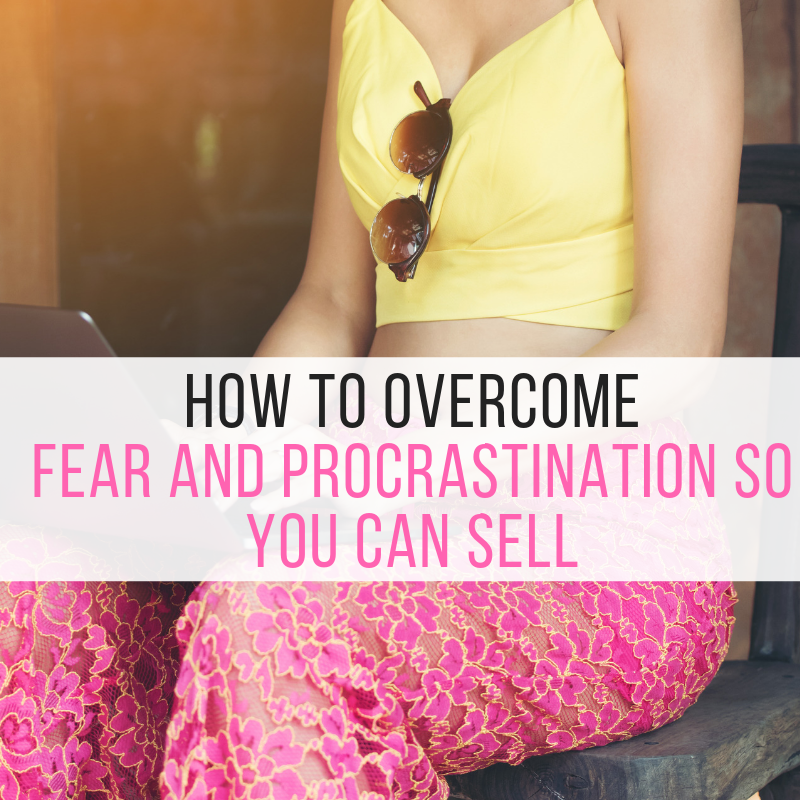 How to Overcome Fear and Procrastination so you can Sell in your Business.
